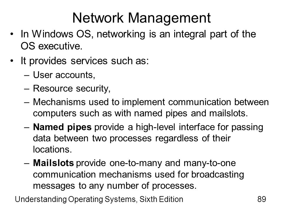 Understanding Operating Systems, Sixth Edition90 Network Management (cont'd.) Microsoft Networks (MS-NET) became the model for the NT Network Manager.