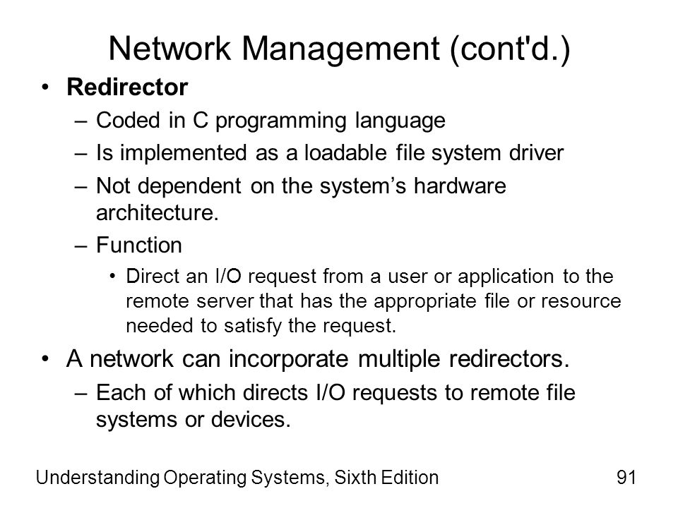 Understanding Operating Systems, Sixth Edition92 Network Management (cont d.) Redirector (cont'd) –A typical I/O remote request might result in the following progression: The user-mode software issues a remote I/O request by calling local I/O services.