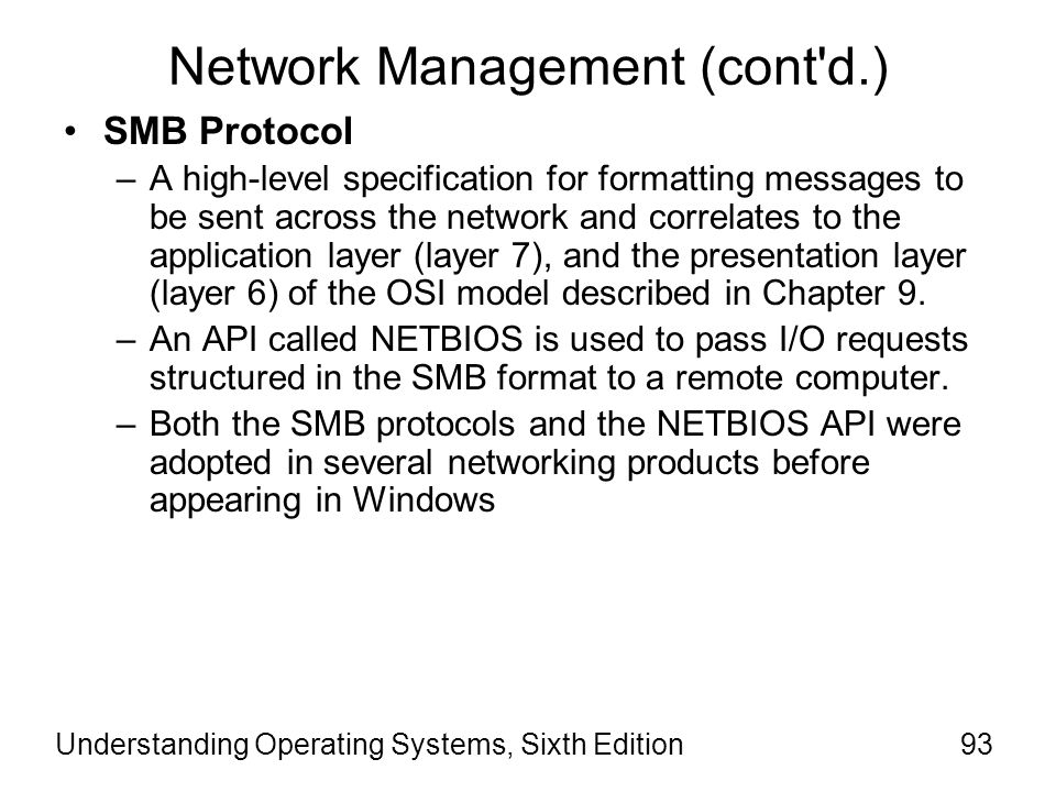 Understanding Operating Systems, Sixth Edition94 Network Management (cont d.) Windows Server operating systems –Is written in C for complete compatibility with existing MS-NET and LAN manager SMB protocols –Are implemented as loadable file system drivers –Have no dependency on the hardware architecture on which the OS is running.