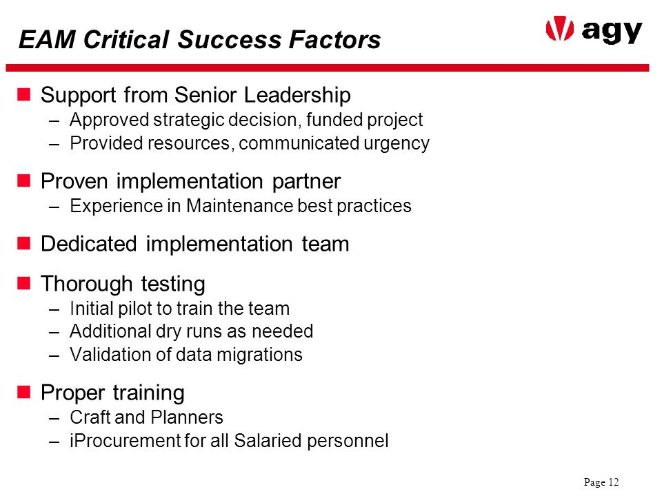 Page 12 EAM Critical Success Factors Support from Senior Leadership –Approved strategic decision, funded project –Provided resources, communicated urgency Proven implementation partner –Experience in Maintenance best practices Dedicated implementation team Thorough testing –Initial pilot to train the team –Additional dry runs as needed –Validation of data migrations Proper training –Craft and Planners –iProcurement for all Salaried personnel