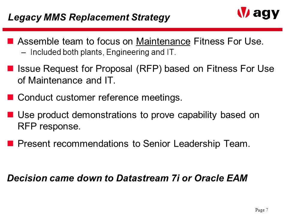 Page 8 Legacy MMS Replacement Decision Datastream 7i and Oracle EAM roughly equivalent –Both are new implementations (7i is NOT an upgrade) –Roughly the same implementation costs –Functionality the same Strategic fit better with EAM –More functionality to be delivered out of Oracle Applications requires excellent integration (Production Management, Fixed Assets) –Internal support of 7i interface likely to be high, prefer one vendor.