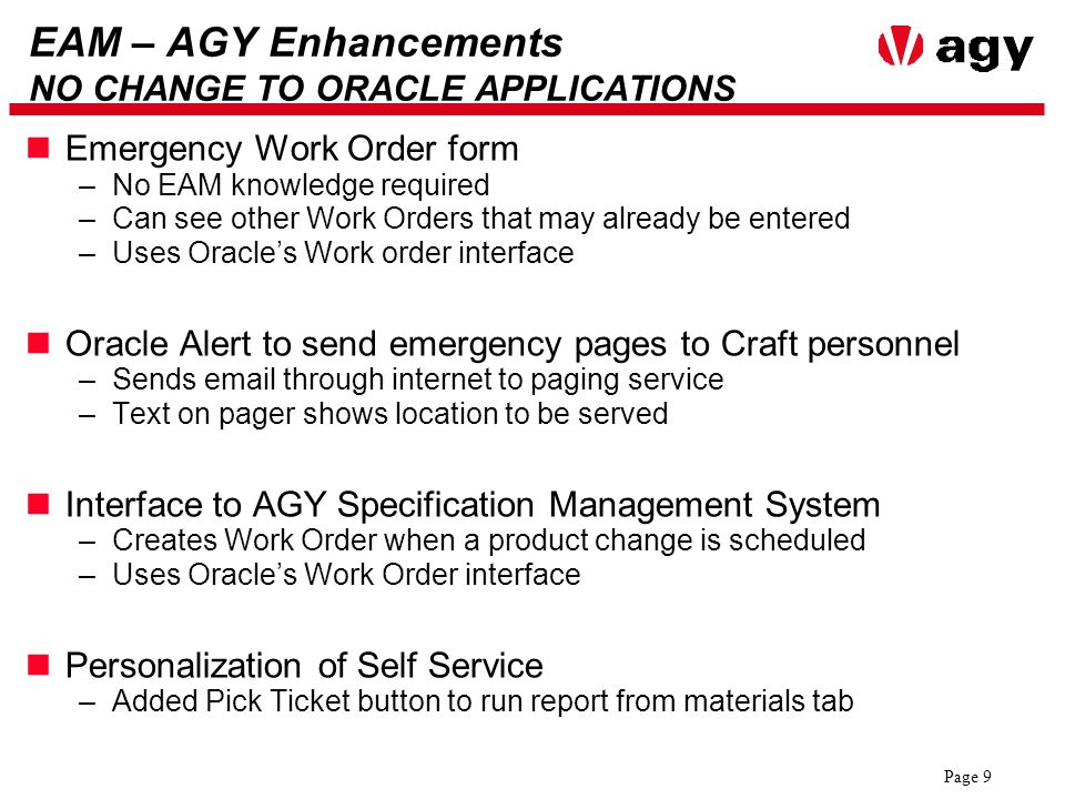 Page 9 EAM – AGY Enhancements NO CHANGE TO ORACLE APPLICATIONS Emergency Work Order form –No EAM knowledge required –Can see other Work Orders that may already be entered –Uses Oracle's Work order interface Oracle Alert to send emergency pages to Craft personnel –Sends email through internet to paging service –Text on pager shows location to be served Interface to AGY Specification Management System –Creates Work Order when a product change is scheduled –Uses Oracle's Work Order interface Personalization of Self Service –Added Pick Ticket button to run report from materials tab