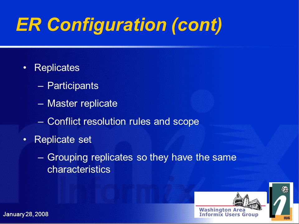 January 28, 2008 ER Configuration (cont) Replicates –Participants –Master replicate –Conflict resolution rules and scope Replicate set –Grouping replicates so they have the same characteristics
