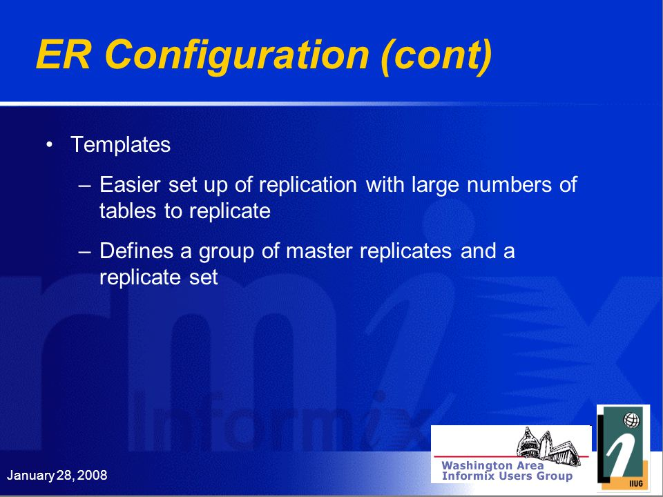 January 28, 2008 ER Configuration (cont) Templates –Easier set up of replication with large numbers of tables to replicate –Defines a group of master replicates and a replicate set