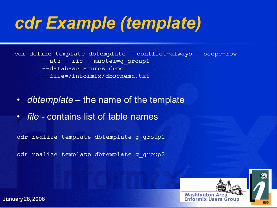 January 28, 2008 cdr Example (template) dbtemplate – the name of the template file - contains list of table names cdr define template dbtemplate --conflict=always --scope=row --ats --ris --master=g_group1 --database=stores_demo --file=/informix/dbschema.txt cdr realize template dbtemplate g_group1 cdr realize template dbtemplate g_group2