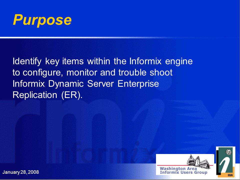 January 28, 2008 Purpose Identify key items within the Informix engine to configure, monitor and trouble shoot Informix Dynamic Server Enterprise Replication (ER).
