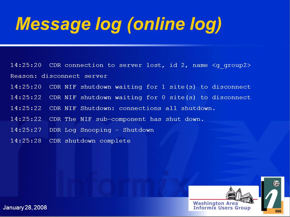 January 28, 2008 Message log (online log) 14:25:20 CDR connection to server lost, id 2, name Reason: disconnect server 14:25:20 CDR NIF shutdown waiting for 1 site(s) to disconnect 14:25:22 CDR NIF shutdown waiting for 0 site(s) to disconnect 14:25:22 CDR NIF Shutdown: connections all shutdown.