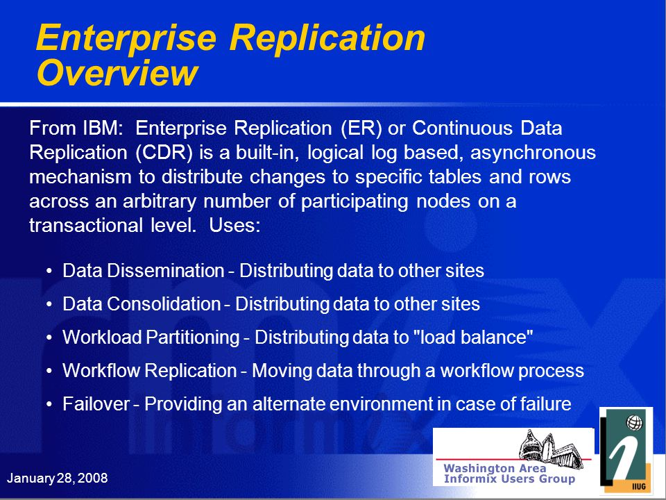January 28, 2008 Enterprise Replication Overview From IBM: Enterprise Replication (ER) or Continuous Data Replication (CDR) is a built-in, logical log based, asynchronous mechanism to distribute changes to specific tables and rows across an arbitrary number of participating nodes on a transactional level.
