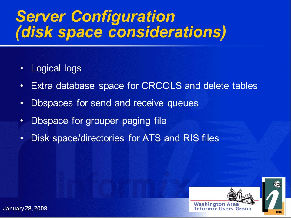 January 28, 2008 Server Configuration (disk space considerations) Logical logs Extra database space for CRCOLS and delete tables Dbspaces for send and receive queues Dbspace for grouper paging file Disk space/directories for ATS and RIS files