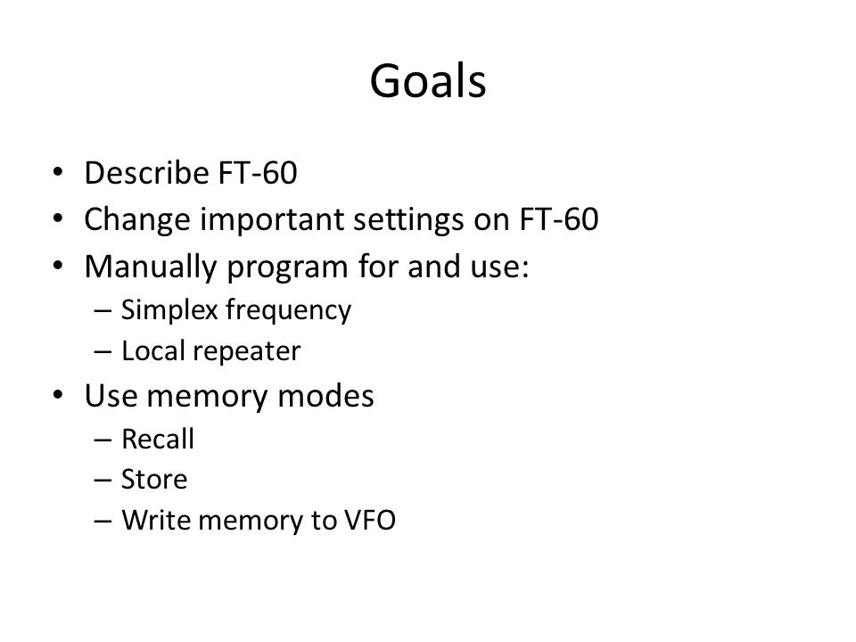 Goals Describe FT-60 Change important settings on FT-60 Manually program for and use: – Simplex frequency – Local repeater Use memory modes – Recall – Store – Write memory to VFO