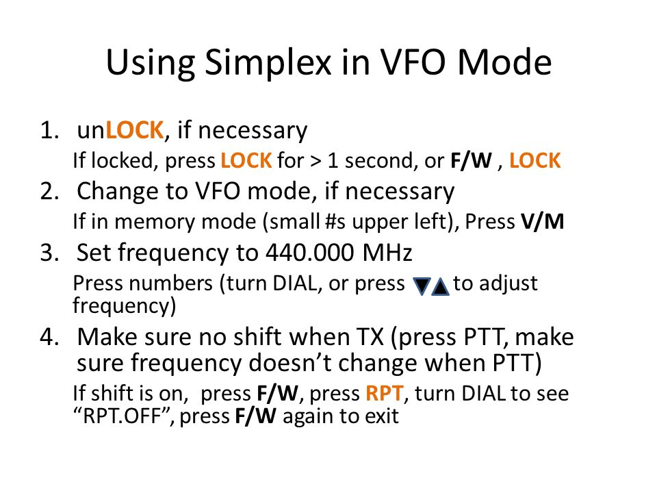 Using Simplex in VFO Mode 1.unLOCK, if necessary If locked, press LOCK for > 1 second, or F/W, LOCK 2.Change to VFO mode, if necessary If in memory mode (small #s upper left), Press V/M 3.Set frequency to 440.000 MHz Press numbers (turn DIAL, or press to adjust frequency) 4.Make sure no shift when TX (press PTT, make sure frequency doesn't change when PTT) If shift is on, press F/W, press RPT, turn DIAL to see RPT.OFF , press F/W again to exit
