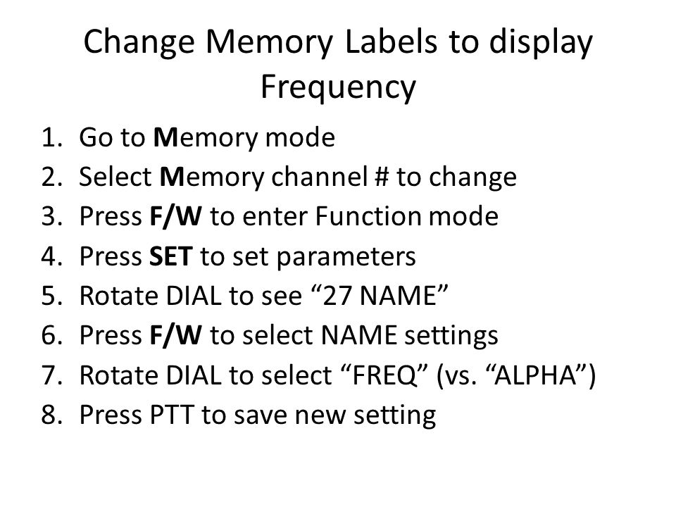 Change Memory Labels to display Frequency 1.Go to Memory mode 2.Select Memory channel # to change 3.Press F/W to enter Function mode 4.Press SET to set parameters 5.Rotate DIAL to see 27 NAME 6.Press F/W to select NAME settings 7.Rotate DIAL to select FREQ (vs.