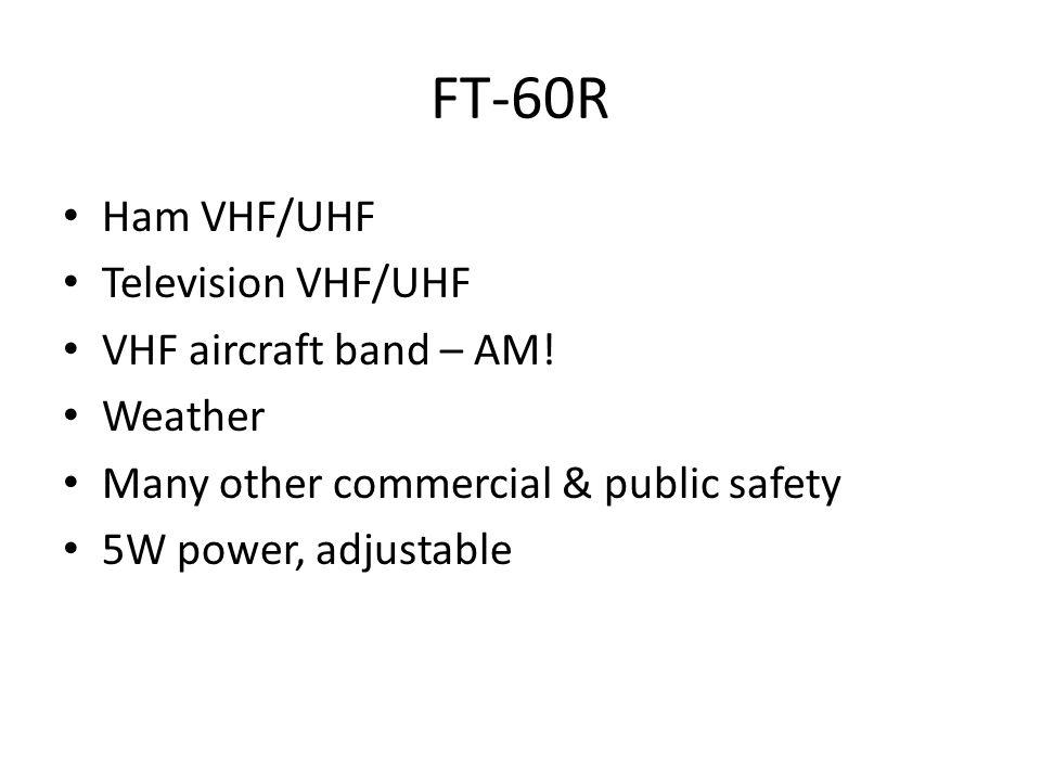 FT-60R Ham VHF/UHF Television VHF/UHF VHF aircraft band – AM.
