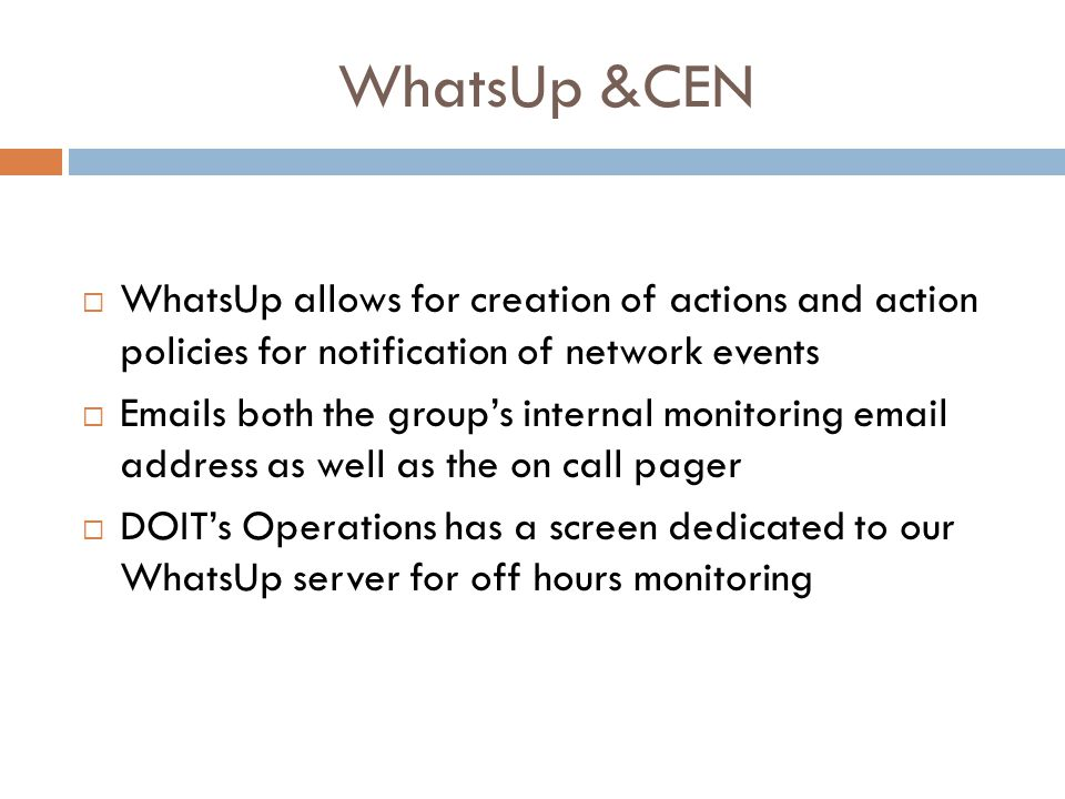 WhatsUp &CEN  WhatsUp allows for creation of actions and action policies for notification of network events  Emails both the group's internal monitoring email address as well as the on call pager  DOIT's Operations has a screen dedicated to our WhatsUp server for off hours monitoring