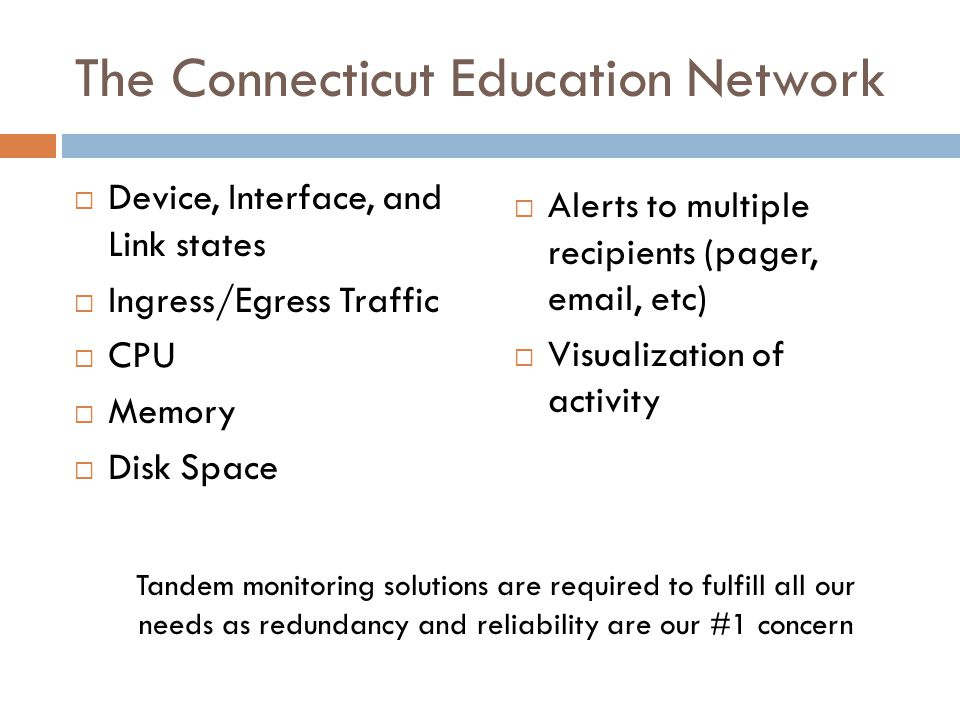 The Connecticut Education Network  Device, Interface, and Link states  Ingress/Egress Traffic  CPU  Memory  Disk Space  Alerts to multiple recipients (pager, email, etc)  Visualization of activity Tandem monitoring solutions are required to fulfill all our needs as redundancy and reliability are our #1 concern