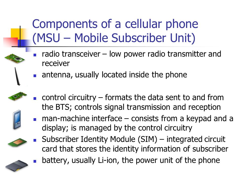 Components of a cellular phone (MSU – Mobile Subscriber Unit) radio transceiver – low power radio transmitter and receiver antenna, usually located inside the phone control circuitry – formats the data sent to and from the BTS; controls signal transmission and reception man-machine interface – consists from a keypad and a display; is managed by the control circuitry Subscriber Identity Module (SIM) – integrated circuit card that stores the identity information of subscriber battery, usually Li-ion, the power unit of the phone