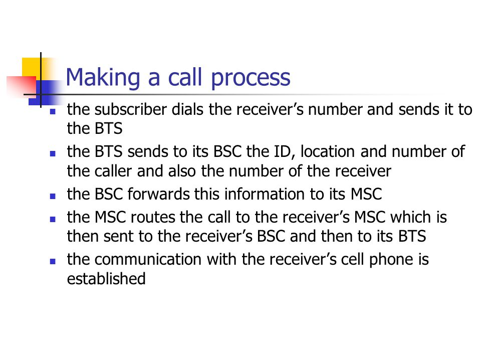 Making a call process the subscriber dials the receiver's number and sends it to the BTS the BTS sends to its BSC the ID, location and number of the caller and also the number of the receiver the BSC forwards this information to its MSC the MSC routes the call to the receiver's MSC which is then sent to the receiver's BSC and then to its BTS the communication with the receiver's cell phone is established