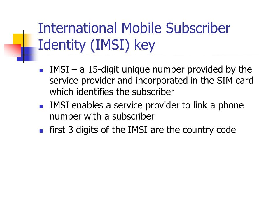 International Mobile Subscriber Identity (IMSI) key IMSI – a 15-digit unique number provided by the service provider and incorporated in the SIM card which identifies the subscriber IMSI enables a service provider to link a phone number with a subscriber first 3 digits of the IMSI are the country code
