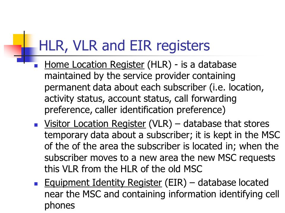 HLR, VLR and EIR registers Home Location Register (HLR) - is a database maintained by the service provider containing permanent data about each subscriber (i.e.