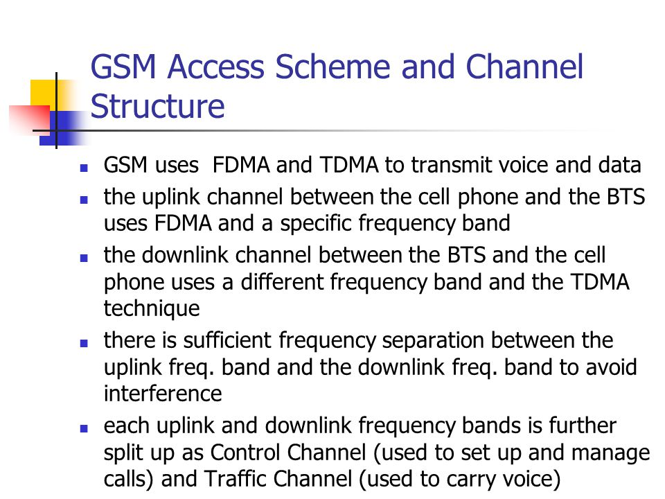 GSM Access Scheme and Channel Structure GSM uses FDMA and TDMA to transmit voice and data the uplink channel between the cell phone and the BTS uses FDMA and a specific frequency band the downlink channel between the BTS and the cell phone uses a different frequency band and the TDMA technique there is sufficient frequency separation between the uplink freq.