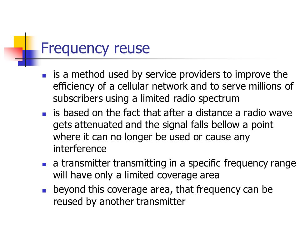 Frequency reuse is a method used by service providers to improve the efficiency of a cellular network and to serve millions of subscribers using a limited radio spectrum is based on the fact that after a distance a radio wave gets attenuated and the signal falls bellow a point where it can no longer be used or cause any interference a transmitter transmitting in a specific frequency range will have only a limited coverage area beyond this coverage area, that frequency can be reused by another transmitter