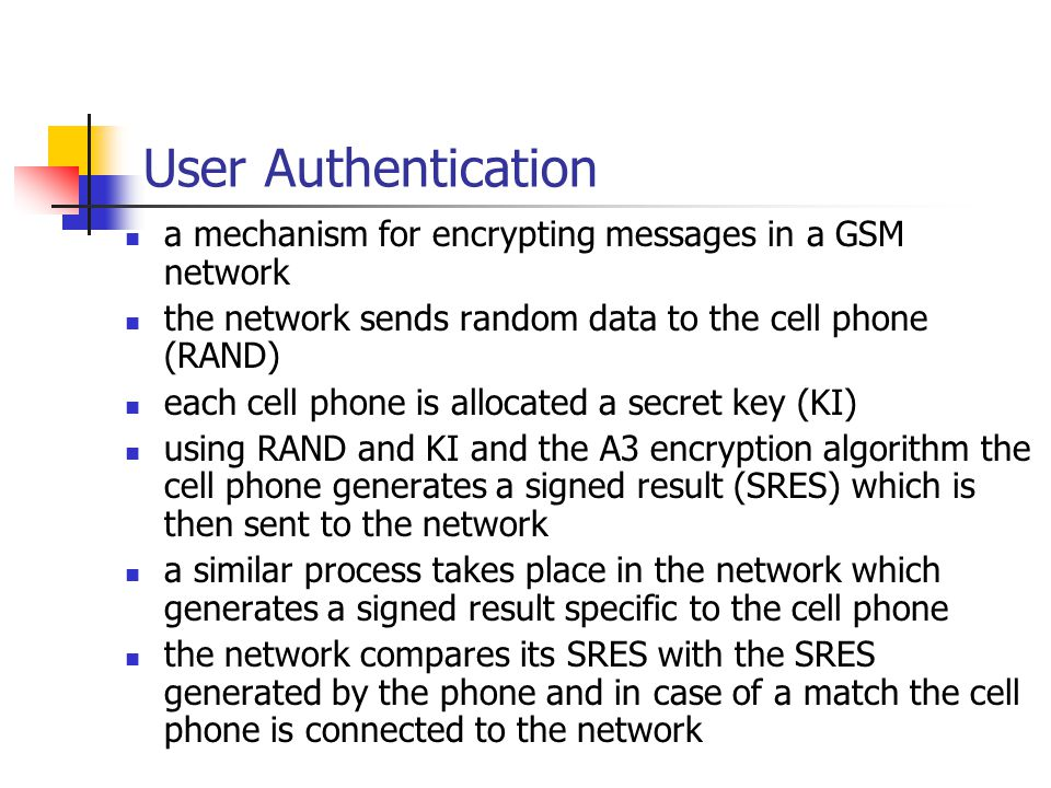 User Authentication a mechanism for encrypting messages in a GSM network the network sends random data to the cell phone (RAND) each cell phone is allocated a secret key (KI) using RAND and KI and the A3 encryption algorithm the cell phone generates a signed result (SRES) which is then sent to the network a similar process takes place in the network which generates a signed result specific to the cell phone the network compares its SRES with the SRES generated by the phone and in case of a match the cell phone is connected to the network