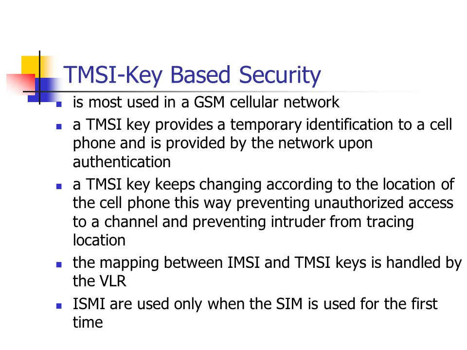 TMSI-Key Based Security is most used in a GSM cellular network a TMSI key provides a temporary identification to a cell phone and is provided by the network upon authentication a TMSI key keeps changing according to the location of the cell phone this way preventing unauthorized access to a channel and preventing intruder from tracing location the mapping between IMSI and TMSI keys is handled by the VLR ISMI are used only when the SIM is used for the first time