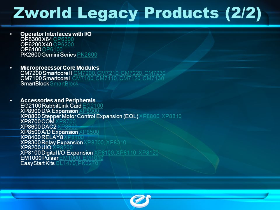 Zworld Legacy Products (2/2) Operator Interfaces with I/O OP6300 X64 OP6300 OP6200 X40 OP6200 OP6100 OP6100 PK2600 Gemini Series PK2600OP6300OP6200OP6
