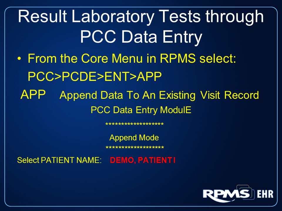 Result Laboratory Tests through PCC Data Entry From the Core Menu in RPMS select: PCC>PCDE>ENT>APP APP Append Data To An Existing Visit Record PCC Data Entry ModulE ******************* Append Mode ******************* Select PATIENT NAME: DEMO, PATIENT I