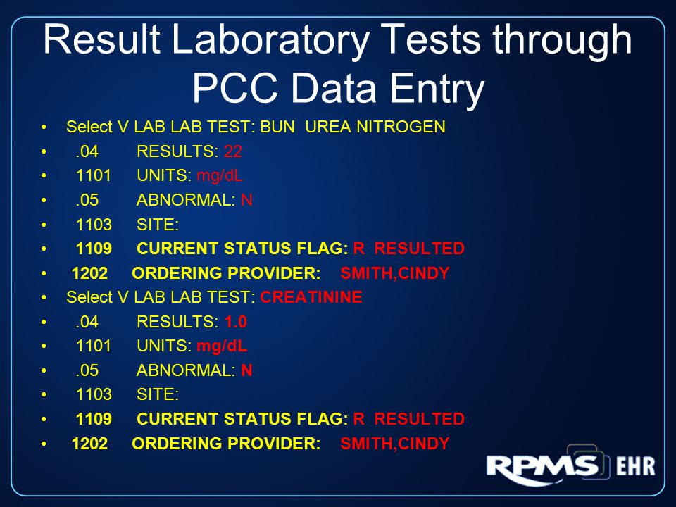 Result Laboratory Tests through PCC Data Entry Select V LAB LAB TEST: BUN UREA NITROGEN.04 RESULTS: 22 1101 UNITS: mg/dL.05 ABNORMAL: N 1103 SITE: 1109 CURRENT STATUS FLAG: R RESULTED 1202 ORDERING PROVIDER: SMITH,CINDY Select V LAB LAB TEST: CREATININE.04 RESULTS: 1.0 1101 UNITS: mg/dL.05 ABNORMAL: N 1103 SITE: 1109 CURRENT STATUS FLAG: R RESULTED 1202 ORDERING PROVIDER: SMITH,CINDY