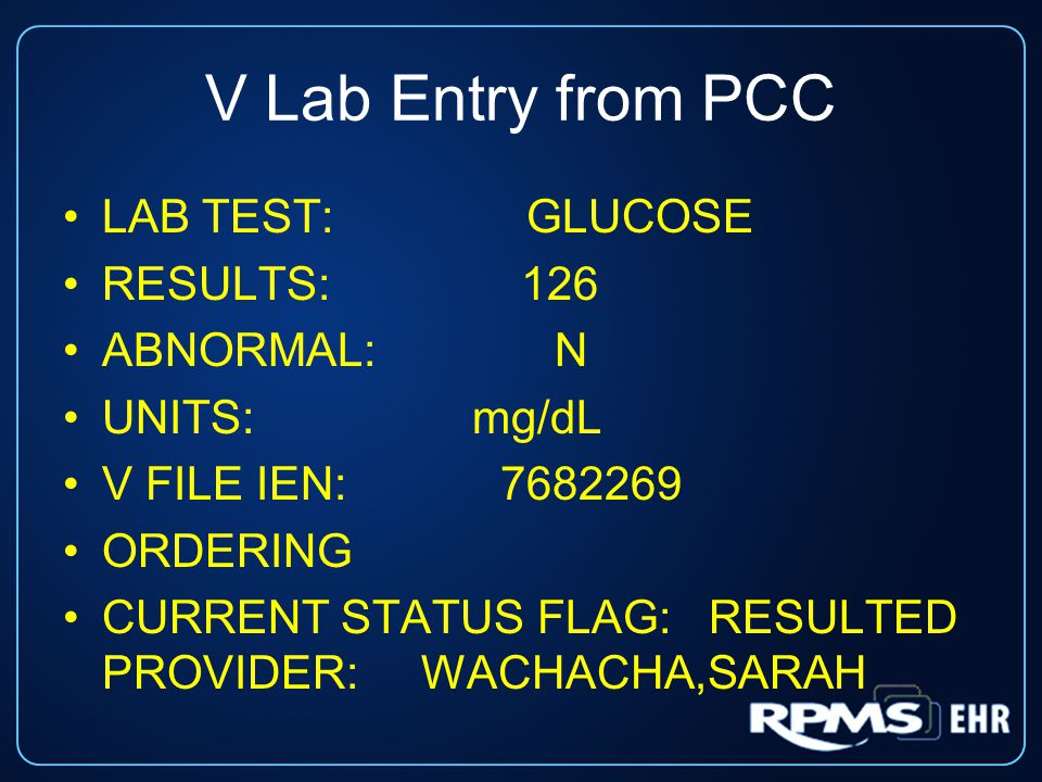 V Lab Entry from PCC LAB TEST: GLUCOSE RESULTS: 126 ABNORMAL: N UNITS: mg/dL V FILE IEN: 7682269 ORDERING CURRENT STATUS FLAG: RESULTED PROVIDER: WACHACHA,SARAH