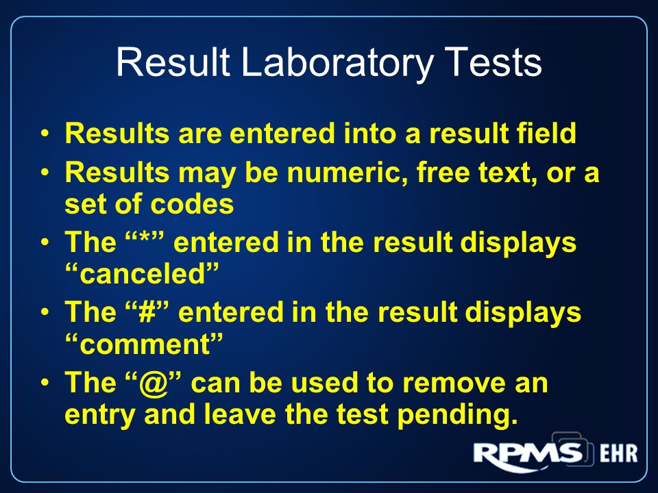 Result Laboratory Tests Results are entered into a result field Results may be numeric, free text, or a set of codes The * entered in the result displays canceled The # entered in the result displays comment The @ can be used to remove an entry and leave the test pending.