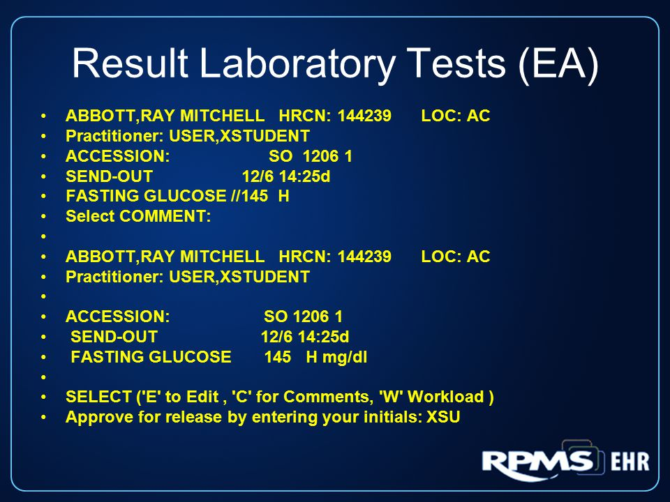 Result Laboratory Tests (EA) ABBOTT,RAY MITCHELL HRCN: 144239 LOC: AC Practitioner: USER,XSTUDENT ACCESSION: SO 1206 1 SEND-OUT 12/6 14:25d FASTING GLUCOSE //145 H Select COMMENT: ABBOTT,RAY MITCHELL HRCN: 144239 LOC: AC Practitioner: USER,XSTUDENT ACCESSION: SO 1206 1 SEND-OUT 12/6 14:25d FASTING GLUCOSE 145 H mg/dl SELECT ( E to Edit, C for Comments, W Workload ) Approve for release by entering your initials: XSU