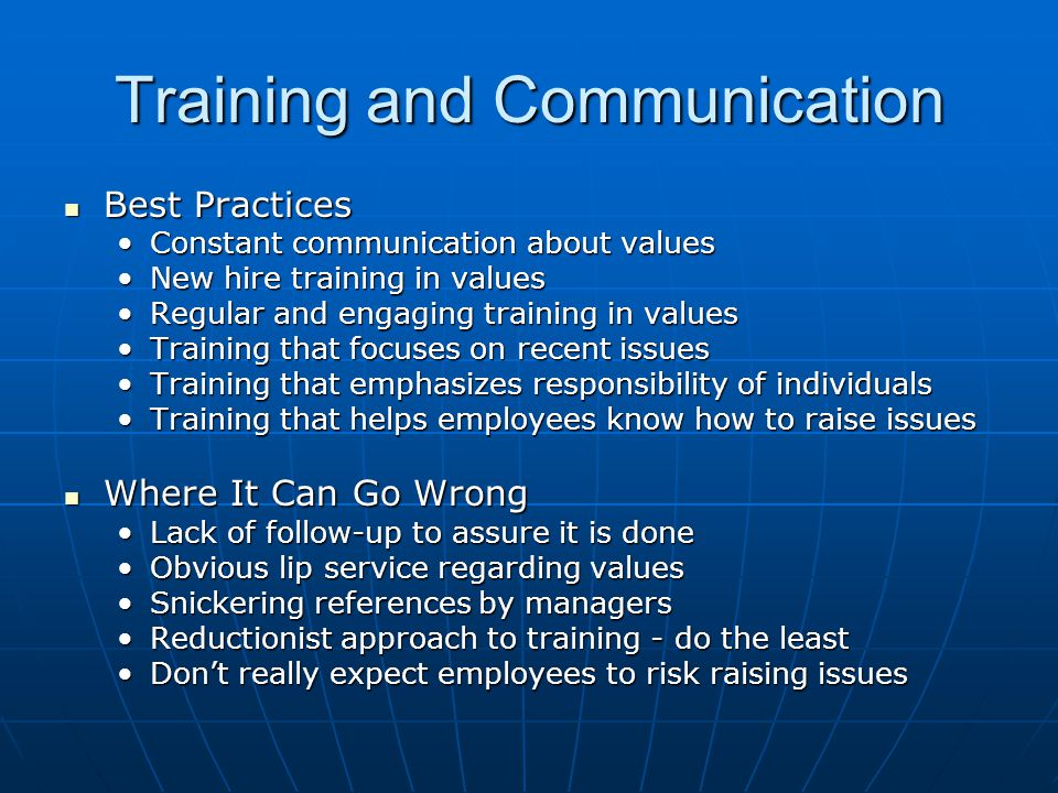 Training and Communication Best Practices Best Practices Constant communication about valuesConstant communication about values New hire training in valuesNew hire training in values Regular and engaging training in valuesRegular and engaging training in values Training that focuses on recent issuesTraining that focuses on recent issues Training that emphasizes responsibility of individualsTraining that emphasizes responsibility of individuals Training that helps employees know how to raise issuesTraining that helps employees know how to raise issues Where It Can Go Wrong Where It Can Go Wrong Lack of follow-up to assure it is doneLack of follow-up to assure it is done Obvious lip service regarding valuesObvious lip service regarding values Snickering references by managersSnickering references by managers Reductionist approach to training - do the leastReductionist approach to training - do the least Don't really expect employees to risk raising issuesDon't really expect employees to risk raising issues