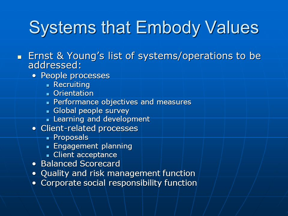 Systems that Embody Values Ernst & Young's list of systems/operations to be addressed: Ernst & Young's list of systems/operations to be addressed: People processesPeople processes Recruiting Recruiting Orientation Orientation Performance objectives and measures Performance objectives and measures Global people survey Global people survey Learning and development Learning and development Client-related processesClient-related processes Proposals Proposals Engagement planning Engagement planning Client acceptance Client acceptance Balanced ScorecardBalanced Scorecard Quality and risk management functionQuality and risk management function Corporate social responsibility functionCorporate social responsibility function