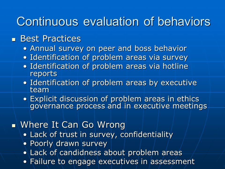 Continuous evaluation of behaviors Best Practices Best Practices Annual survey on peer and boss behaviorAnnual survey on peer and boss behavior Identification of problem areas via surveyIdentification of problem areas via survey Identification of problem areas via hotline reportsIdentification of problem areas via hotline reports Identification of problem areas by executive teamIdentification of problem areas by executive team Explicit discussion of problem areas in ethics governance process and in executive meetingsExplicit discussion of problem areas in ethics governance process and in executive meetings Where It Can Go Wrong Where It Can Go Wrong Lack of trust in survey, confidentialityLack of trust in survey, confidentiality Poorly drawn surveyPoorly drawn survey Lack of candidness about problem areasLack of candidness about problem areas Failure to engage executives in assessmentFailure to engage executives in assessment