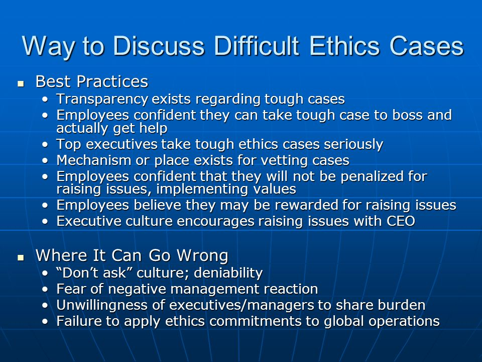 Way to Discuss Difficult Ethics Cases Best Practices Best Practices Transparency exists regarding tough casesTransparency exists regarding tough cases Employees confident they can take tough case to boss and actually get helpEmployees confident they can take tough case to boss and actually get help Top executives take tough ethics cases seriouslyTop executives take tough ethics cases seriously Mechanism or place exists for vetting casesMechanism or place exists for vetting cases Employees confident that they will not be penalized for raising issues, implementing valuesEmployees confident that they will not be penalized for raising issues, implementing values Employees believe they may be rewarded for raising issuesEmployees believe they may be rewarded for raising issues Executive culture encourages raising issues with CEOExecutive culture encourages raising issues with CEO Where It Can Go Wrong Where It Can Go Wrong Don't ask culture; deniability Don't ask culture; deniability Fear of negative management reactionFear of negative management reaction Unwillingness of executives/managers to share burdenUnwillingness of executives/managers to share burden Failure to apply ethics commitments to global operationsFailure to apply ethics commitments to global operations