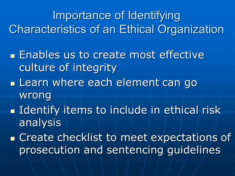 Importance of Identifying Characteristics of an Ethical Organization Enables us to create most effective culture of integrity Enables us to create most effective culture of integrity Learn where each element can go wrong Learn where each element can go wrong Identify items to include in ethical risk analysis Identify items to include in ethical risk analysis Create checklist to meet expectations of prosecution and sentencing guidelines Create checklist to meet expectations of prosecution and sentencing guidelines