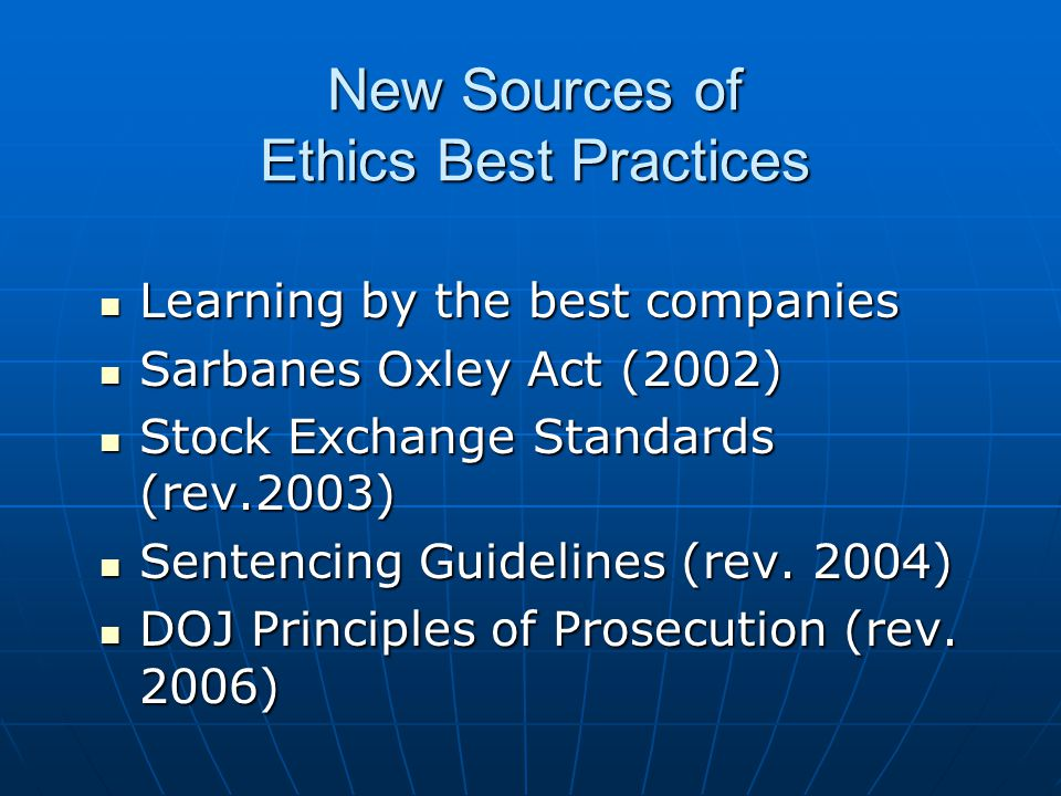 New Sources of Ethics Best Practices Learning by the best companies Learning by the best companies Sarbanes Oxley Act (2002) Sarbanes Oxley Act (2002) Stock Exchange Standards (rev.2003) Stock Exchange Standards (rev.2003) Sentencing Guidelines (rev.