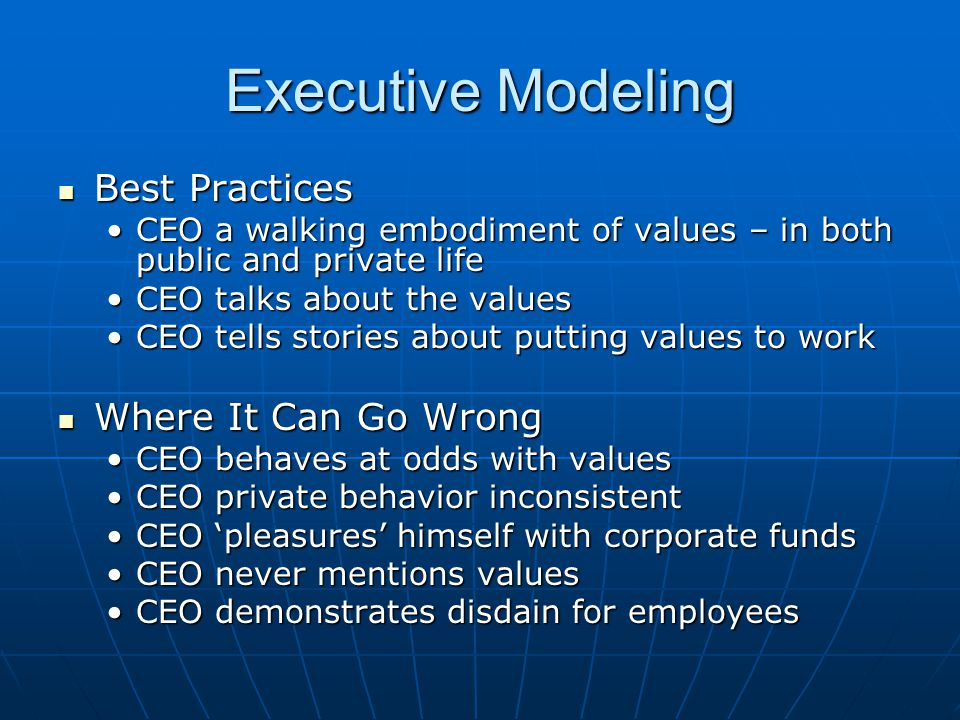 Executive Modeling Best Practices Best Practices CEO a walking embodiment of values – in both public and private lifeCEO a walking embodiment of values – in both public and private life CEO talks about the valuesCEO talks about the values CEO tells stories about putting values to workCEO tells stories about putting values to work Where It Can Go Wrong Where It Can Go Wrong CEO behaves at odds with valuesCEO behaves at odds with values CEO private behavior inconsistentCEO private behavior inconsistent CEO 'pleasures' himself with corporate fundsCEO 'pleasures' himself with corporate funds CEO never mentions valuesCEO never mentions values CEO demonstrates disdain for employeesCEO demonstrates disdain for employees