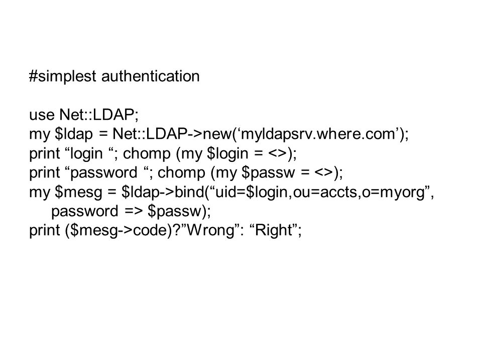 #simplest authentication use Net::LDAP; my $ldap = Net::LDAP->new('myldapsrv.where.com'); print login ; chomp (my $login = <>); print password ; chomp (my $passw = <>); my $mesg = $ldap->bind( uid=$login,ou=accts,o=myorg , password => $passw); print ($mesg->code)? Wrong : Right ;