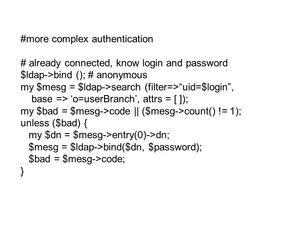 #more complex authentication # already connected, know login and password $ldap->bind (); # anonymous my $mesg = $ldap->search (filter=> uid=$login , base => 'o=userBranch', attrs = [ ]); my $bad = $mesg->code || ($mesg->count() != 1); unless ($bad) { my $dn = $mesg->entry(0)->dn; $mesg = $ldap->bind($dn, $password); $bad = $mesg->code; }