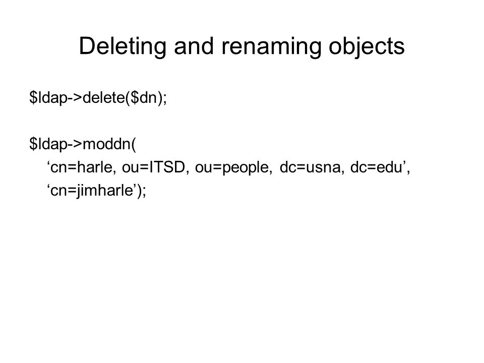 Deleting and renaming objects $ldap->delete($dn); $ldap->moddn( 'cn=harle, ou=ITSD, ou=people, dc=usna, dc=edu', 'cn=jimharle');