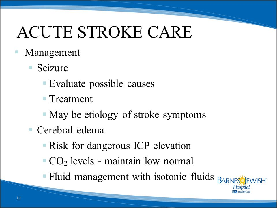 13 ACUTE STROKE CARE  Management  Seizure  Evaluate possible causes  Treatment  May be etiology of stroke symptoms  Cerebral edema  Risk for da