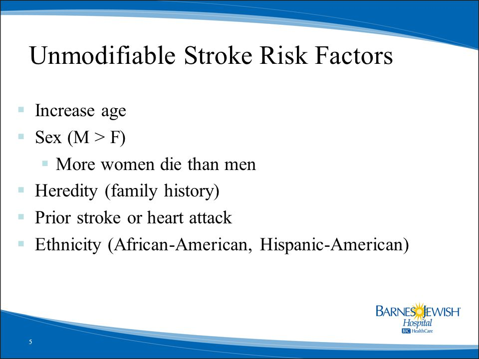 5 Unmodifiable Stroke Risk Factors  Increase age  Sex (M > F)  More women die than men  Heredity (family history)  Prior stroke or heart attack 