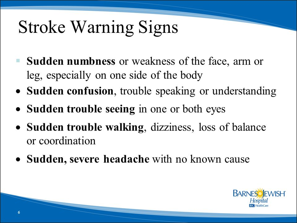 6 Stroke Warning Signs  Sudden numbness or weakness of the face, arm or leg, especially on one side of the body  Sudden confusion, trouble speaking