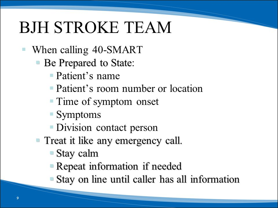 9 abcdefg BJH STROKE TEAM  When calling 40-SMART  Be Prepared to State  Be Prepared to State:  Patient's name  Patient's room number or location