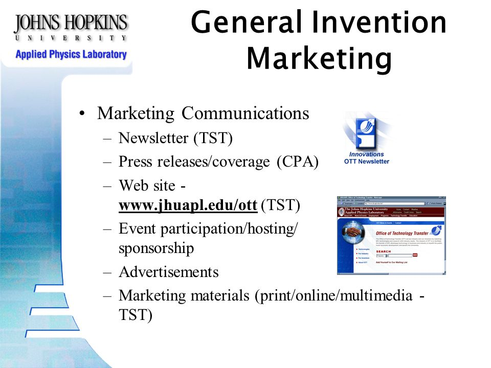 Marketing Communications –Newsletter (TST) –Press releases/coverage (CPA) –Web site - www.jhuapl.edu/ott (TST) –Event participation/hosting/ sponsorship –Advertisements –Marketing materials (print/online/multimedia - TST) General Invention Marketing