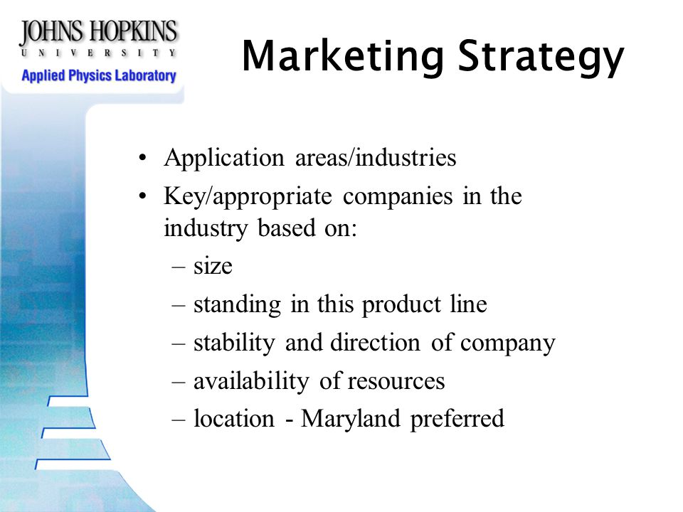 Marketing Strategy Application areas/industries Key/appropriate companies in the industry based on: –size –standing in this product line –stability and direction of company –availability of resources –location - Maryland preferred