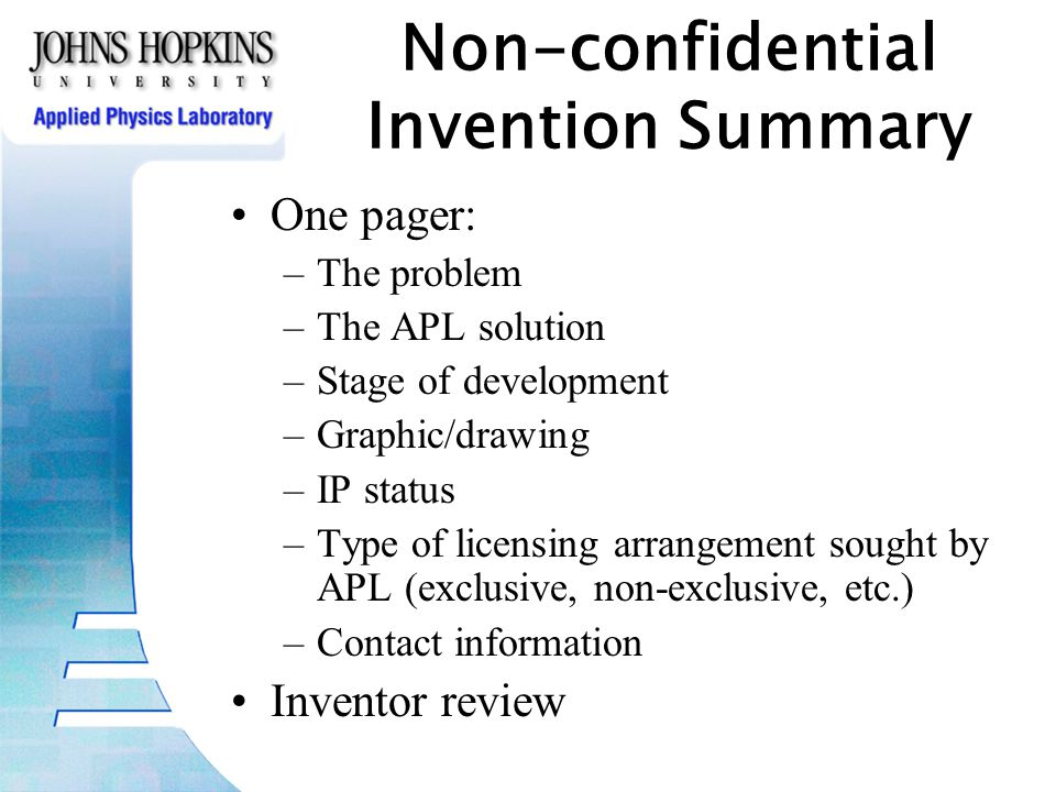 Non-confidential Invention Summary One pager: –The problem –The APL solution –Stage of development –Graphic/drawing –IP status –Type of licensing arrangement sought by APL (exclusive, non-exclusive, etc.) –Contact information Inventor review